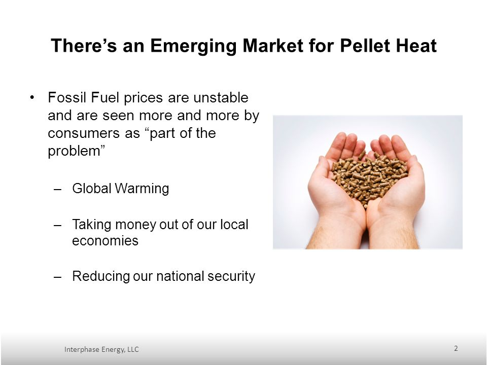 Theres an Emerging Market for Pellet Heat Fossil Fuel prices are unstable and are seen more and more by consumers as part of the problem –Global Warming –Taking money out of our local economies –Reducing our national security Interphase Energy, LLC 2