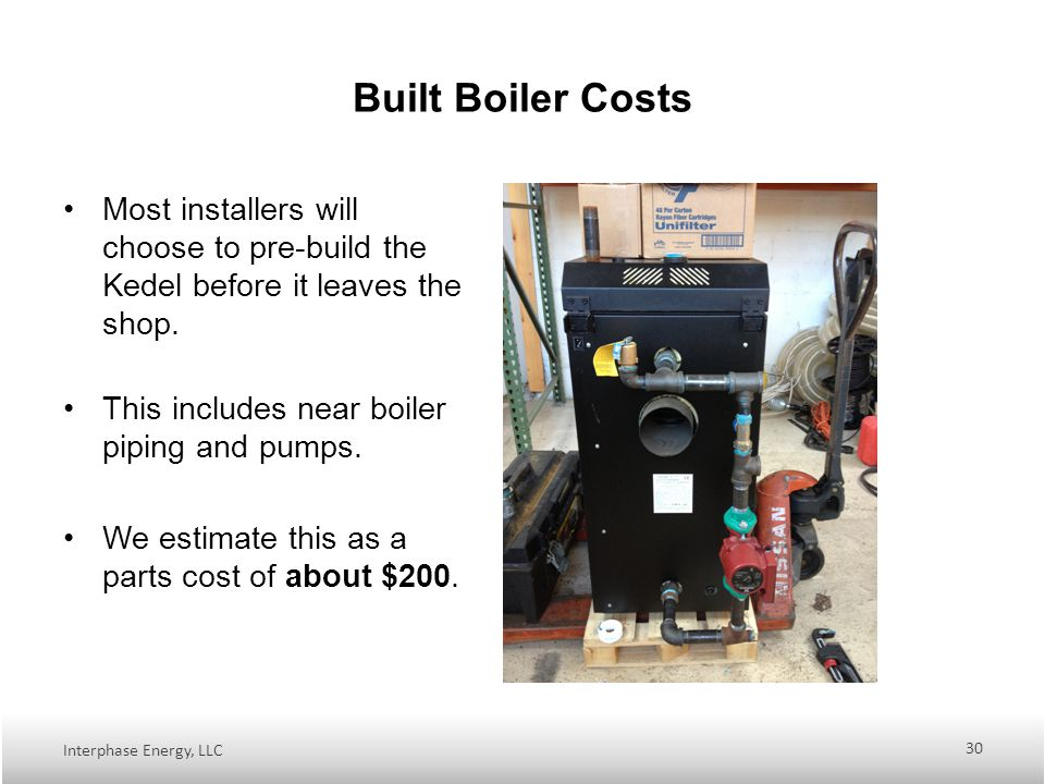 Built Boiler Costs Most installers will choose to pre-build the Kedel before it leaves the shop.