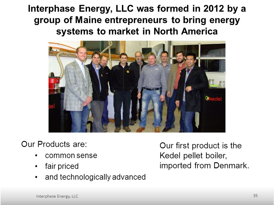 Interphase Energy, LLC was formed in 2012 by a group of Maine entrepreneurs to bring energy systems to market in North America Our Products are: common sense fair priced and technologically advanced Our first product is the Kedel pellet boiler, imported from Denmark.
