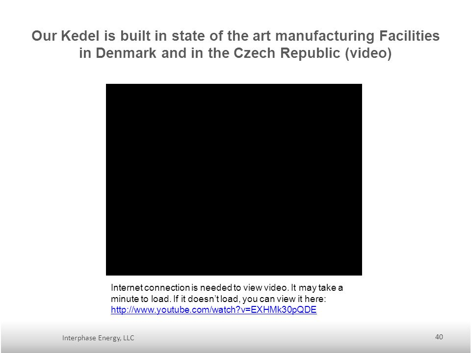 Our Kedel is built in state of the art manufacturing Facilities in Denmark and in the Czech Republic (video) Interphase Energy, LLC 40 Internet connection is needed to view video.