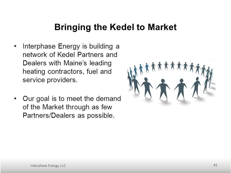Bringing the Kedel to Market Interphase Energy is building a network of Kedel Partners and Dealers with Maines leading heating contractors, fuel and service providers.