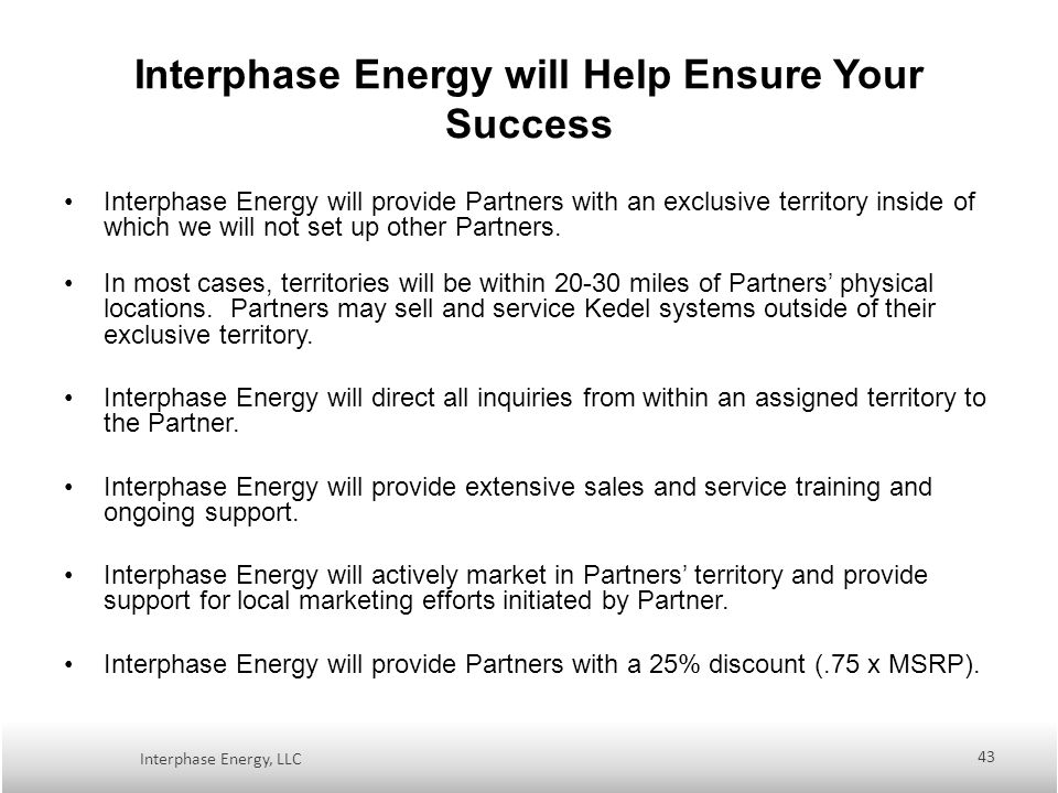 Interphase Energy will Help Ensure Your Success Interphase Energy will provide Partners with an exclusive territory inside of which we will not set up other Partners.