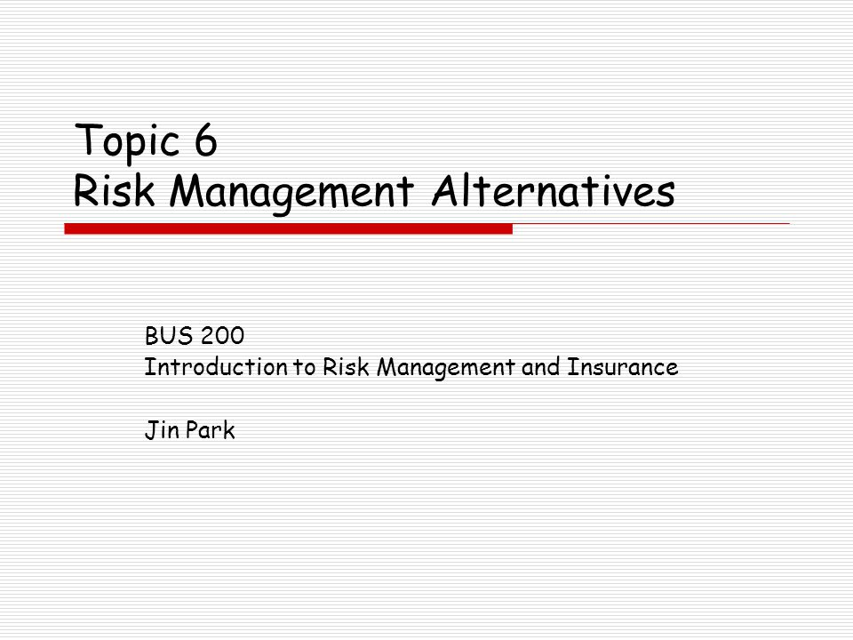 Topic 6 Risk Management Alternatives BUS 200 Introduction to Risk Management and Insurance Jin Park