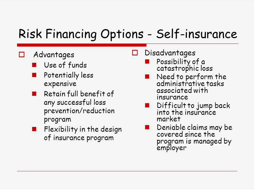 Risk Financing Options - Self-insurance Advantages Use of funds Potentially less expensive Retain full benefit of any successful loss prevention/reduc