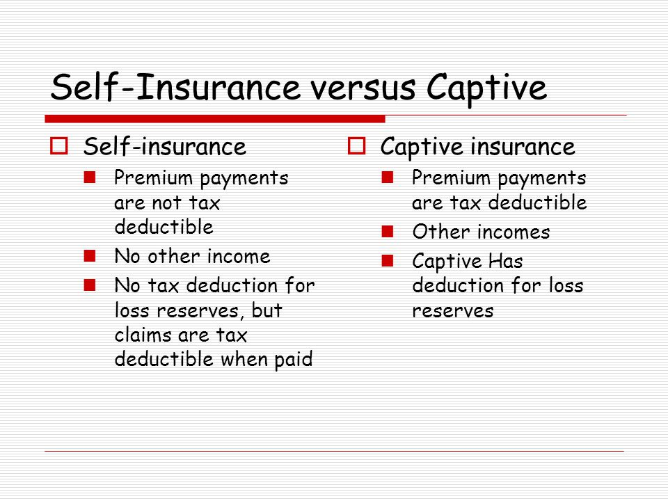 Self-Insurance versus Captive Self-insurance Premium payments are not tax deductible No other income No tax deduction for loss reserves, but claims ar
