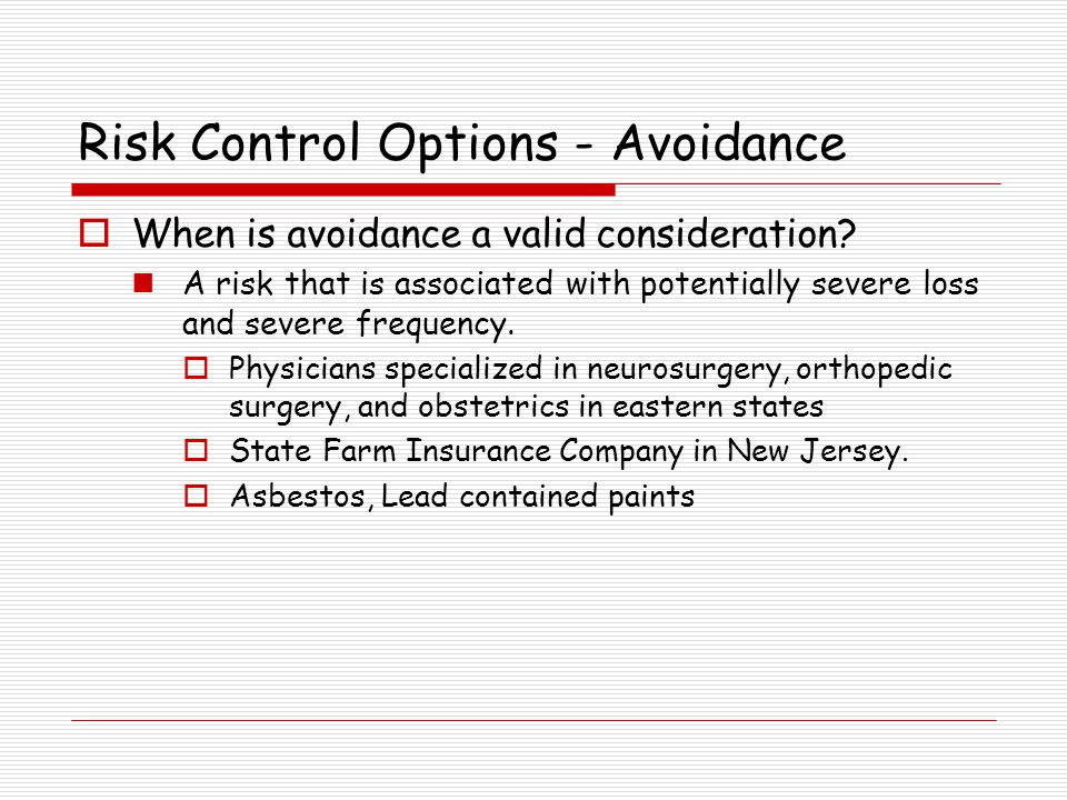 Risk Control Options - Avoidance When is avoidance a valid consideration? A risk that is associated with potentially severe loss and severe frequency.