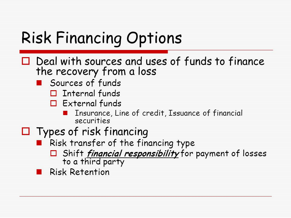 Risk Financing Options Deal with sources and uses of funds to finance the recovery from a loss Sources of funds Internal funds External funds Insuranc