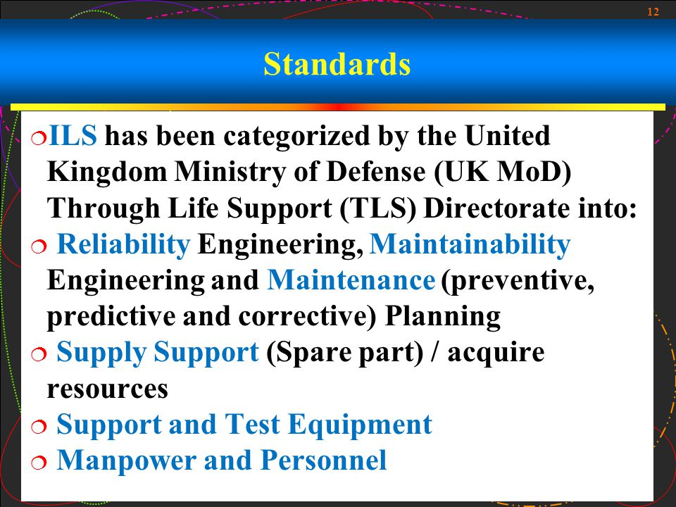 12 Standards ILS has been categorized by the United Kingdom Ministry of Defense (UK MoD) Through Life Support (TLS) Directorate into: Reliability Engi