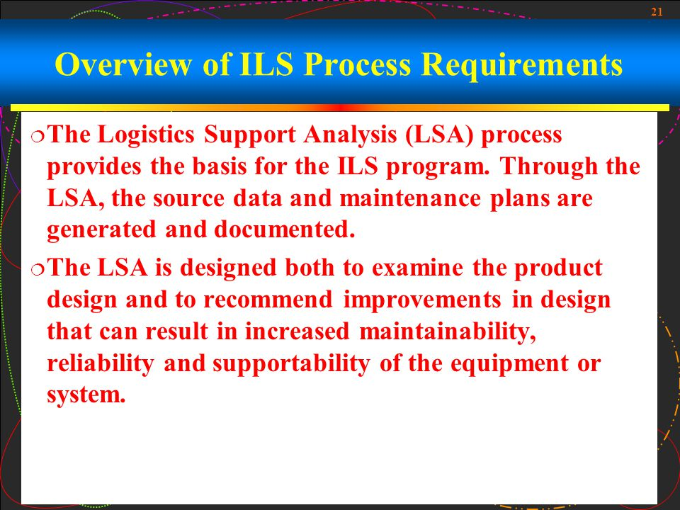 21 Overview of ILS Process Requirements The Logistics Support Analysis (LSA) process provides the basis for the ILS program. Through the LSA, the sour