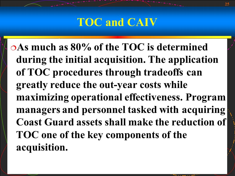 25 TOC and CAIV As much as 80% of the TOC is determined during the initial acquisition. The application of TOC procedures through tradeoffs can greatl