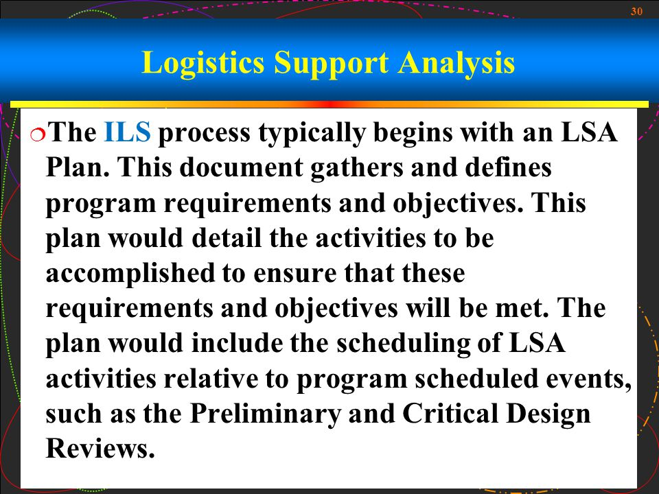 30 Logistics Support Analysis The ILS process typically begins with an LSA Plan. This document gathers and defines program requirements and objectives
