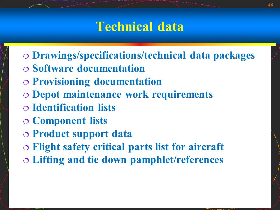 46 Technical data Drawings/specifications/technical data packages Software documentation Provisioning documentation Depot maintenance work requirement