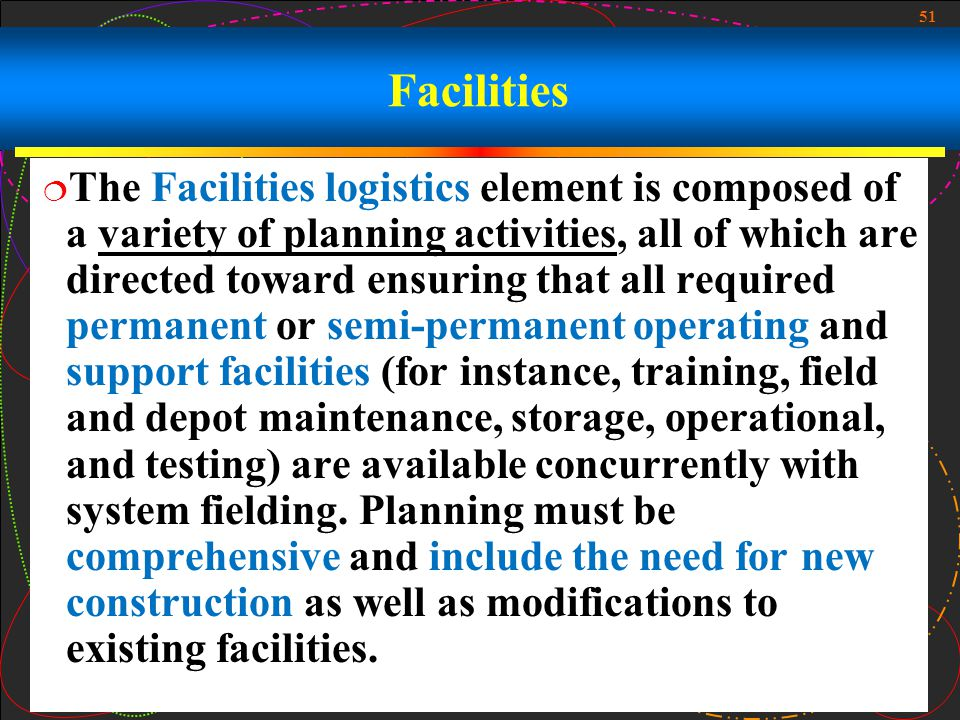 51 Facilities The Facilities logistics element is composed of a variety of planning activities, all of which are directed toward ensuring that all req