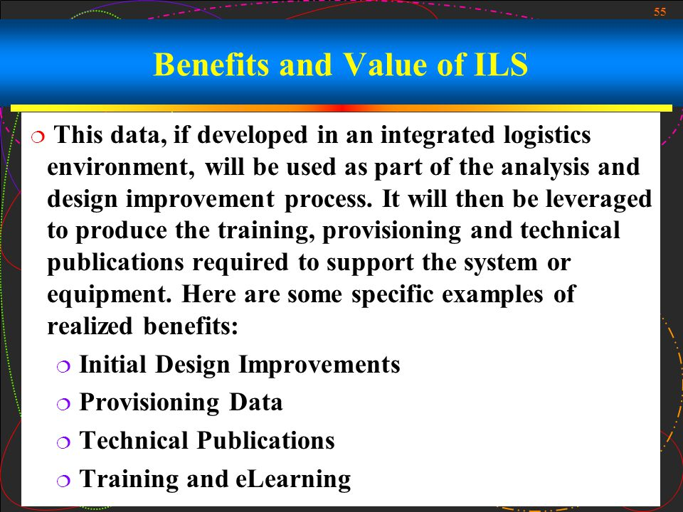 55 Benefits and Value of ILS This data, if developed in an integrated logistics environment, will be used as part of the analysis and design improveme