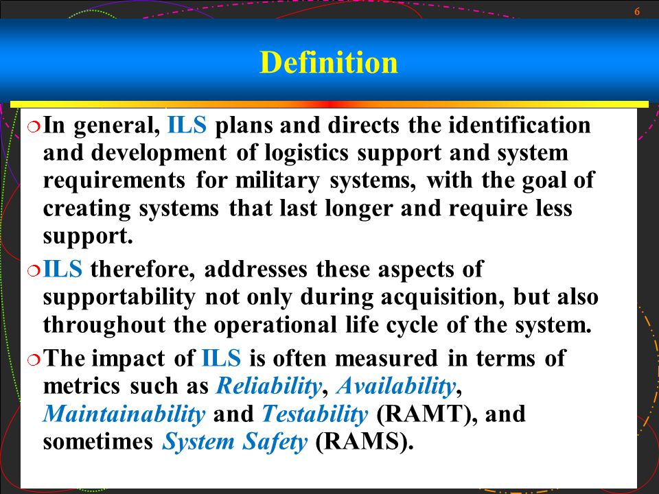 6 Definition In general, ILS plans and directs the identification and development of logistics support and system requirements for military systems, w