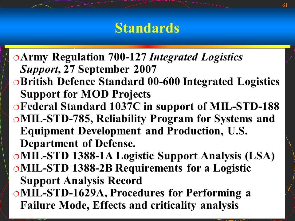 61 Standards Army Regulation 700-127 Integrated Logistics Support, 27 September 2007 British Defence Standard 00-600 Integrated Logistics Support for