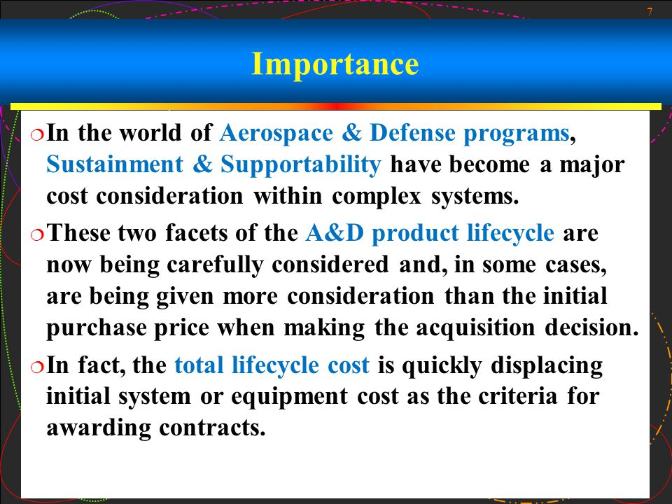 7 Importance In the world of Aerospace & Defense programs, Sustainment & Supportability have become a major cost consideration within complex systems.