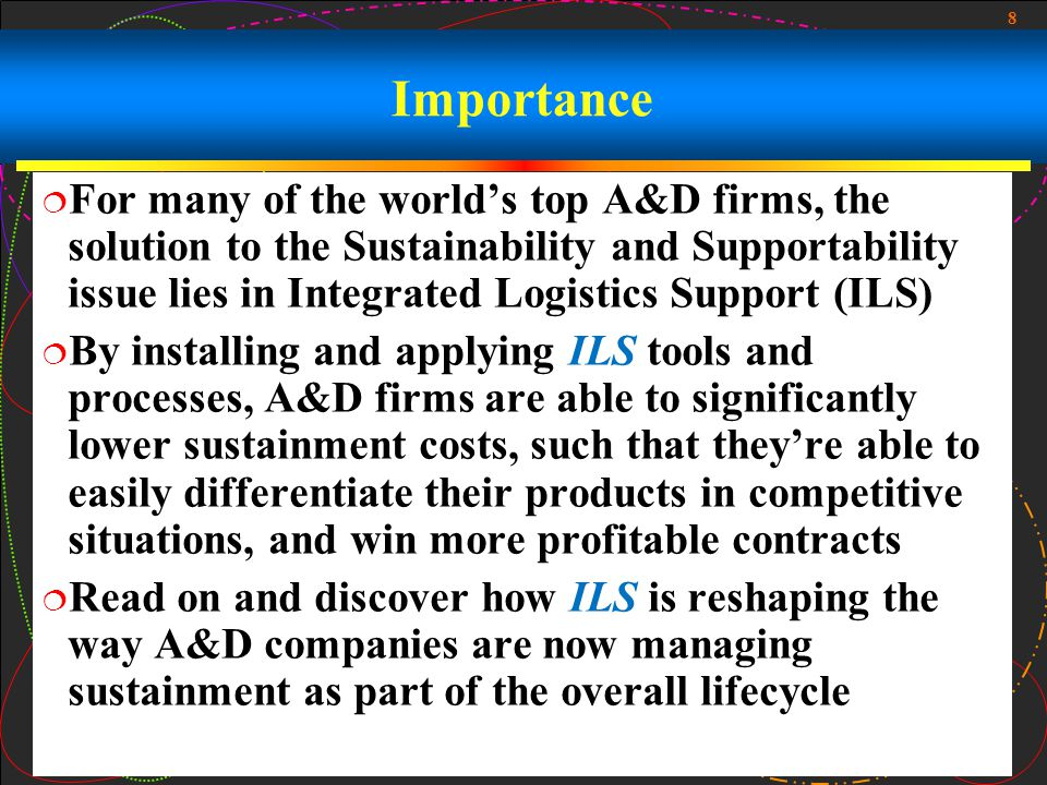 8 Importance For many of the worlds top A&D firms, the solution to the Sustainability and Supportability issue lies in Integrated Logistics Support (I