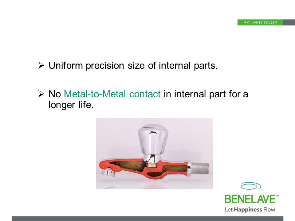 Uniform precision size of internal parts.