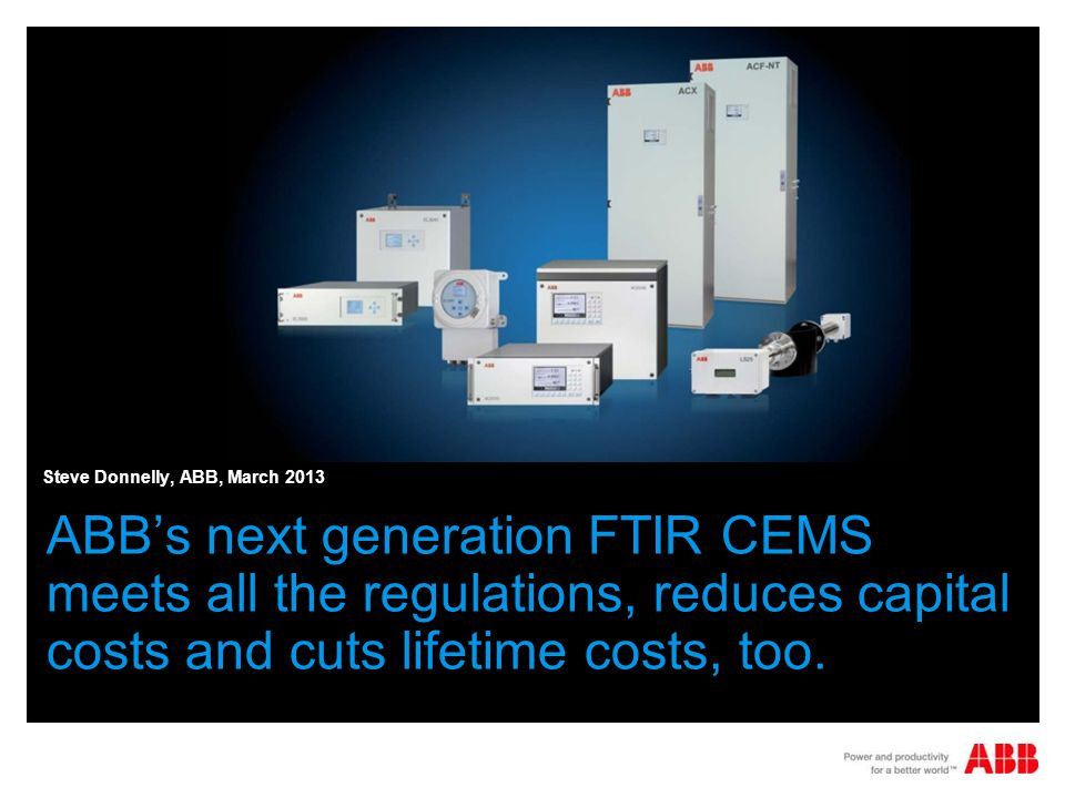 place picture here ABBs next generation FTIR CEMS meets all the regulations, reduces capital costs and cuts lifetime costs, too. Steve Donnelly, ABB,