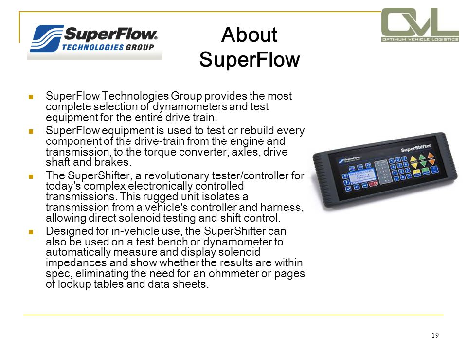 19 About SuperFlow SuperFlow Technologies Group provides the most complete selection of dynamometers and test equipment for the entire drive train. Su