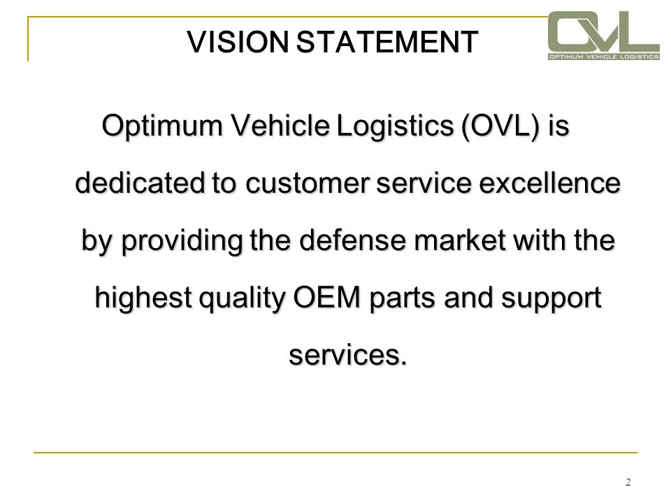 2 VISION STATEMENT Optimum Vehicle Logistics (OVL) is dedicated to customer service excellence by providing the defense market with the highest qualit