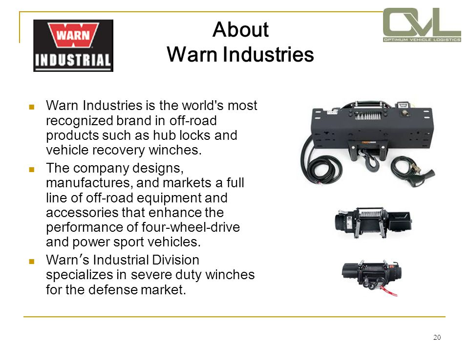 20 About Warn Industries Warn Industries is the world's most recognized brand in off-road products such as hub locks and vehicle recovery winches. The