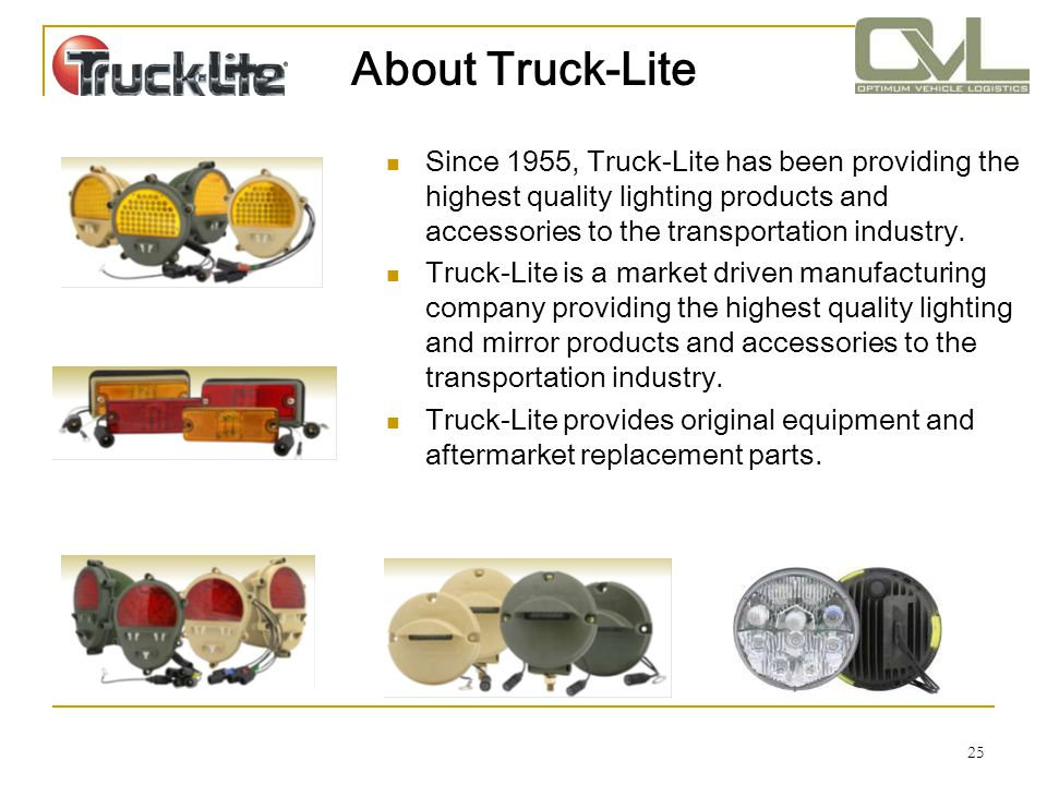 25 About Truck-Lite Since 1955, Truck-Lite has been providing the highest quality lighting products and accessories to the transportation industry. Tr