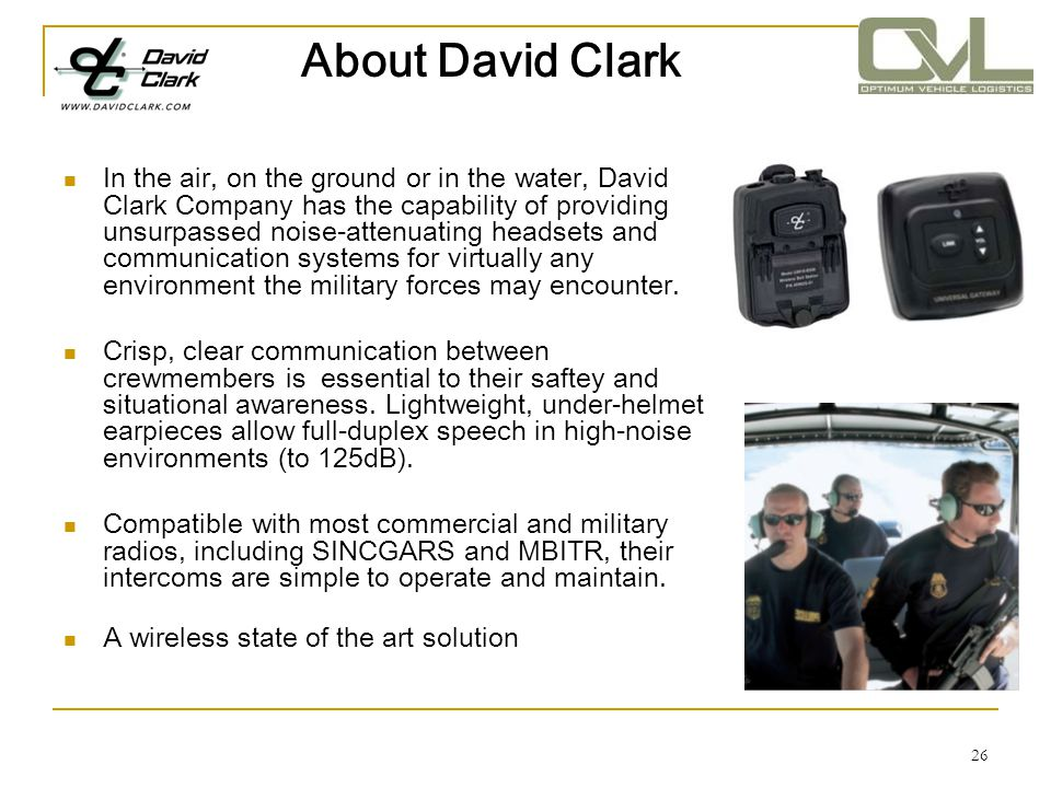 26 About David Clark In the air, on the ground or in the water, David Clark Company has the capability of providing unsurpassed noise-attenuating head