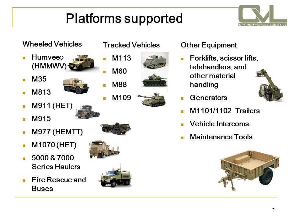 Platforms supported 7 Wheeled Vehicles Humvee ® (HMMWV) M35 M813 M911 (HET) M915 M977 (HEMTT) M1070 (HET) 5000 & 7000 Series Haulers Fire Rescue and B