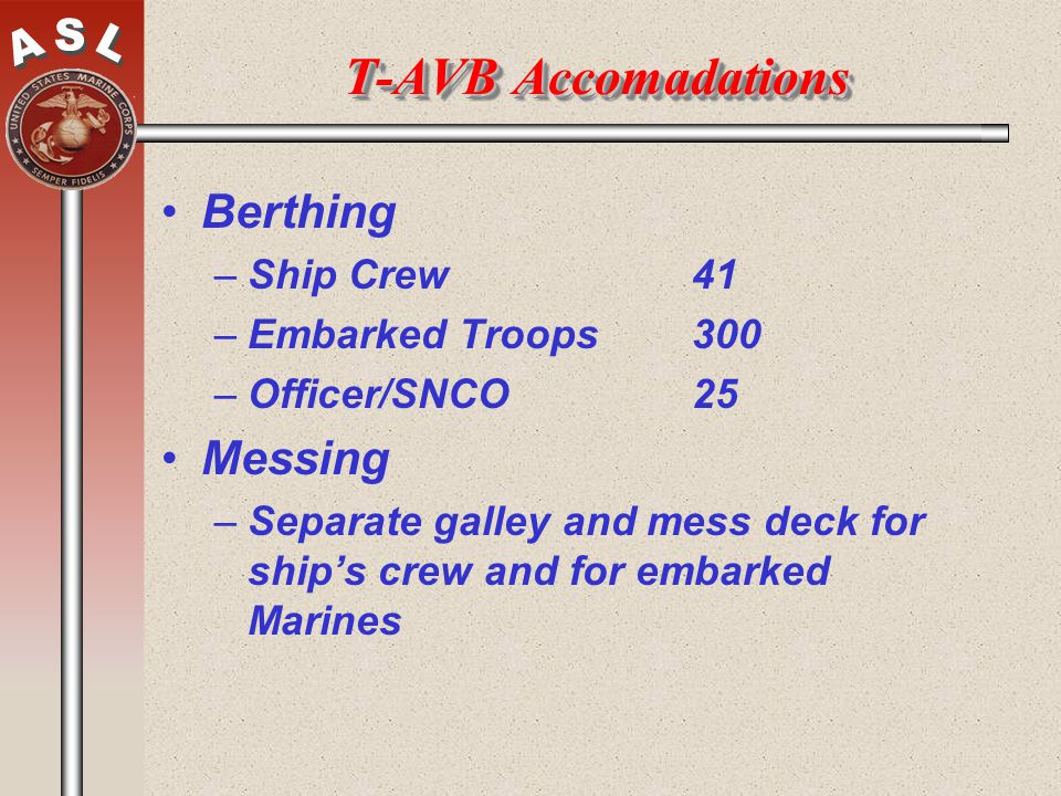 T-AVB Accomadations Berthing –Ship Crew41 –Embarked Troops300 –Officer/SNCO25 Messing –Separate galley and mess deck for ships crew and for embarked M