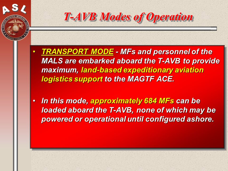 T-AVB Modes of Operation TRANSPORT MODE - MFs and personnel of the MALS are embarked aboard the T-AVB to provide maximum, land-based expeditionary avi