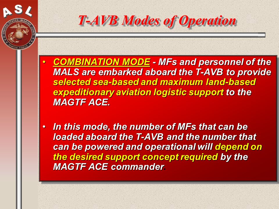 T-AVB Modes of Operation COMBINATION MODE - MFs and personnel of the MALS are embarked aboard the T-AVB to provide selected sea-based and maximum land