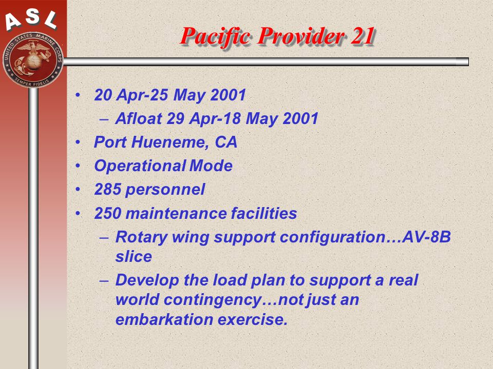 Pacific Provider 21 20 Apr-25 May 2001 –Afloat 29 Apr-18 May 2001 Port Hueneme, CA Operational Mode 285 personnel 250 maintenance facilities –Rotary w