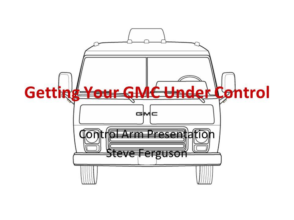 Getting Your GMC Under Control Control Arm Presentation Steve Ferguson