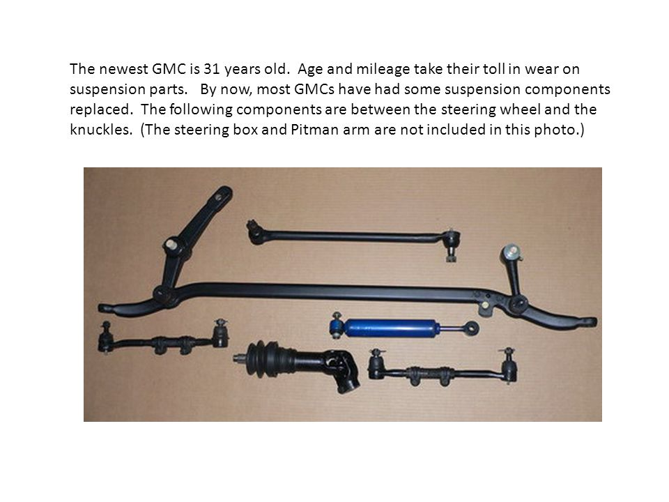 The newest GMC is 31 years old. Age and mileage take their toll in wear on suspension parts.