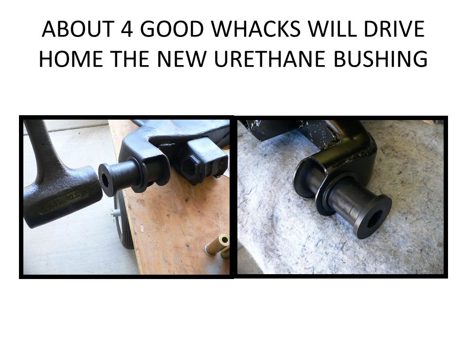 ABOUT 4 GOOD WHACKS WILL DRIVE HOME THE NEW URETHANE BUSHING
