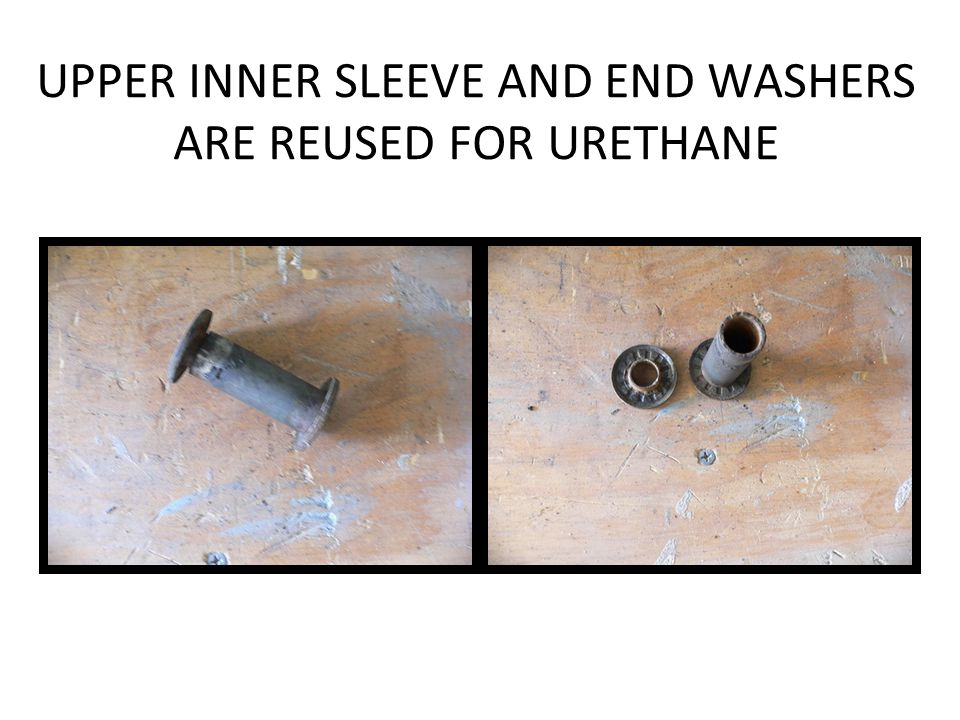 UPPER INNER SLEEVE AND END WASHERS ARE REUSED FOR URETHANE