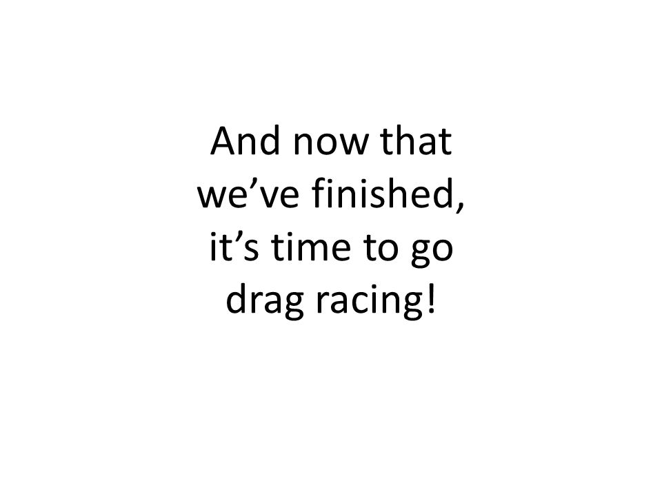 And now that weve finished, its time to go drag racing!