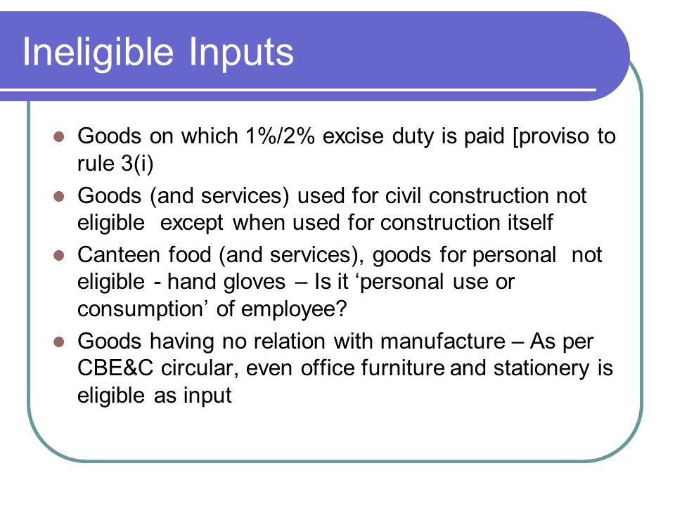 Ineligible Inputs Goods on which 1%/2% excise duty is paid [proviso to rule 3(i) Goods (and services) used for civil construction not eligible except