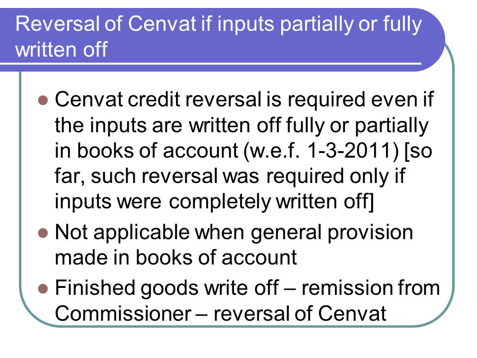Reversal of Cenvat if inputs partially or fully written off Cenvat credit reversal is required even if the inputs are written off fully or partially i