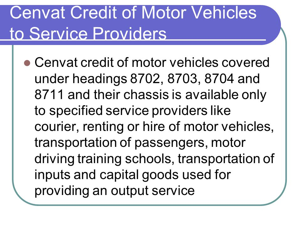 Cenvat Credit of Motor Vehicles to Service Providers Cenvat credit of motor vehicles covered under headings 8702, 8703, 8704 and 8711 and their chassi
