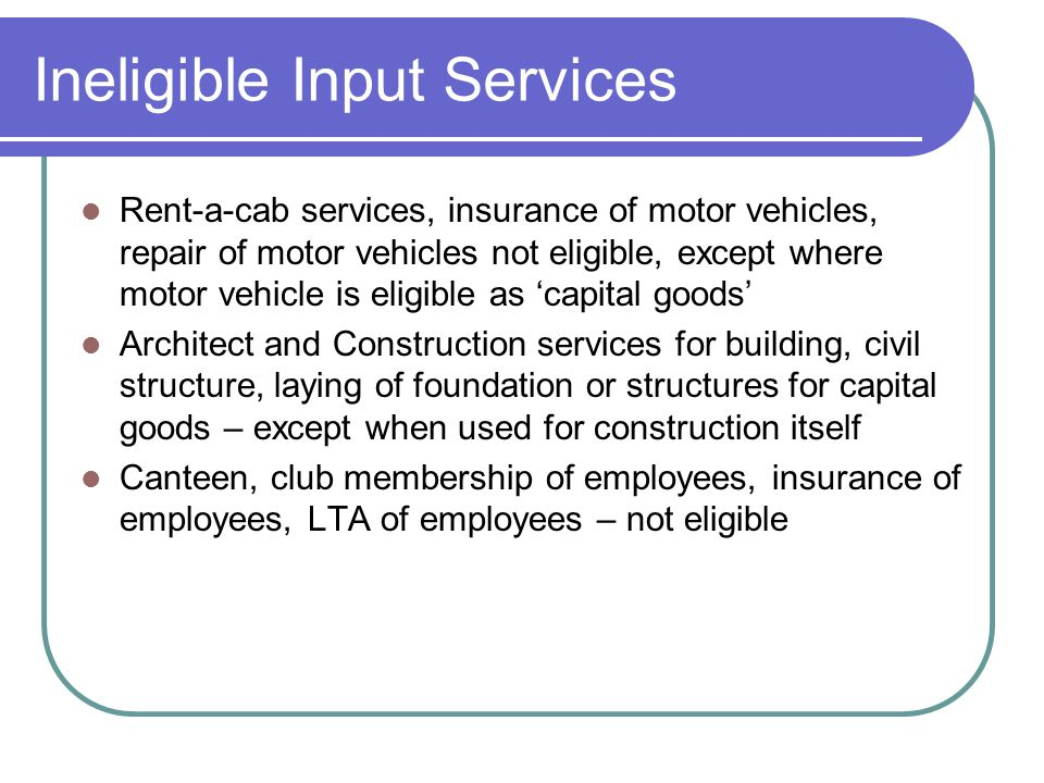 Ineligible Input Services Rent-a-cab services, insurance of motor vehicles, repair of motor vehicles not eligible, except where motor vehicle is eligi