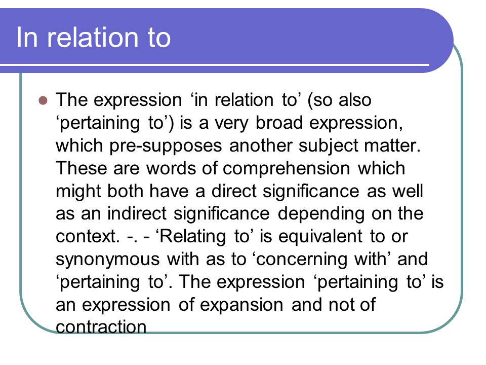 In relation to The expression in relation to (so also pertaining to) is a very broad expression, which pre-supposes another subject matter. These are