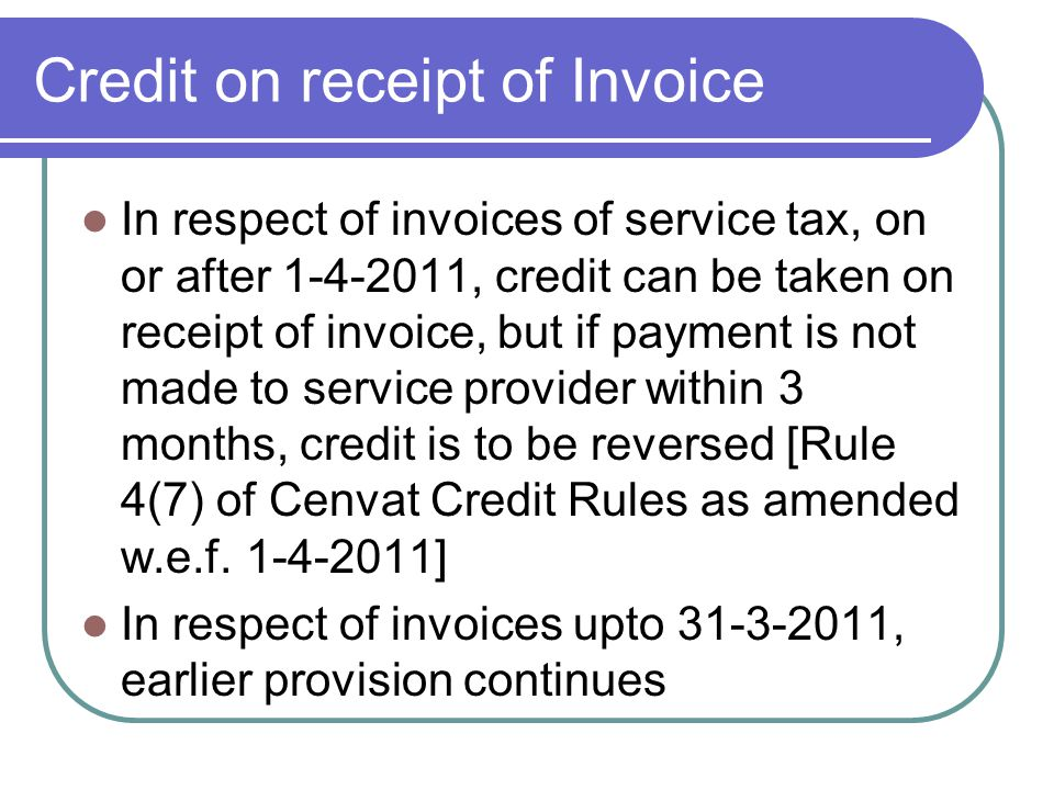 Credit on receipt of Invoice In respect of invoices of service tax, on or after 1-4-2011, credit can be taken on receipt of invoice, but if payment is