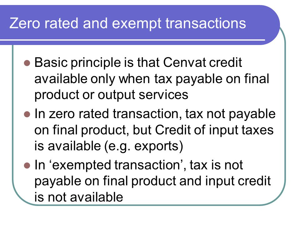 Zero rated and exempt transactions Basic principle is that Cenvat credit available only when tax payable on final product or output services In zero r