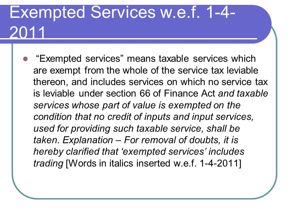 Exempted Services w.e.f. 1-4- 2011 Exempted services means taxable services which are exempt from the whole of the service tax leviable thereon, and i