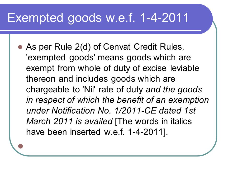 Exempted goods w.e.f. 1-4-2011 As per Rule 2(d) of Cenvat Credit Rules, 'exempted goods' means goods which are exempt from whole of duty of excise lev