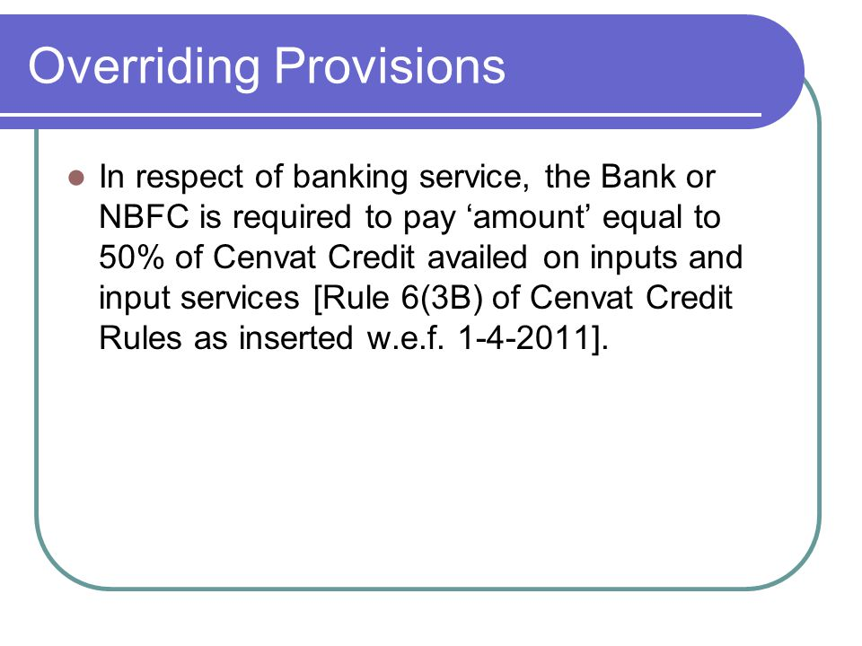 Overriding Provisions In respect of banking service, the Bank or NBFC is required to pay amount equal to 50% of Cenvat Credit availed on inputs and in