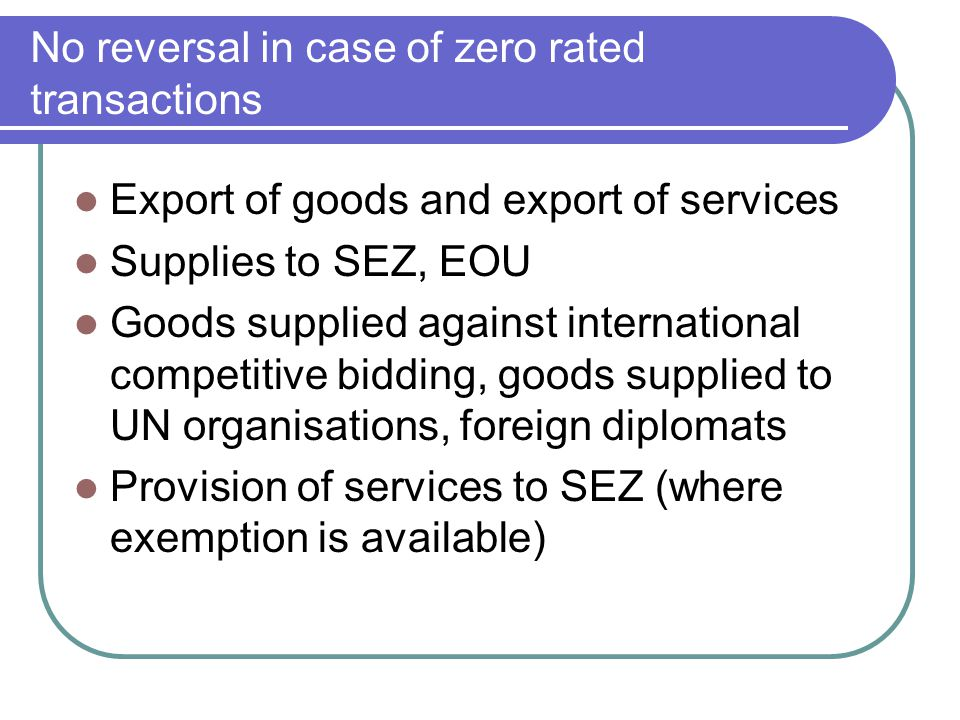 No reversal in case of zero rated transactions Export of goods and export of services Supplies to SEZ, EOU Goods supplied against international compet
